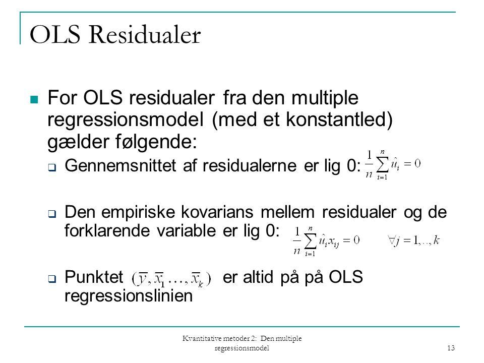 Kvantitative metoder 2: Den multiple regressionsmodel 13 OLS Residualer For OLS residualer fra den multiple regressionsmodel (med et konstantled) gælder følgende:  Gennemsnittet af residualerne er lig 0:  Den empiriske kovarians mellem residualer og de forklarende variable er lig 0:  Punktet er altid på på OLS regressionslinien