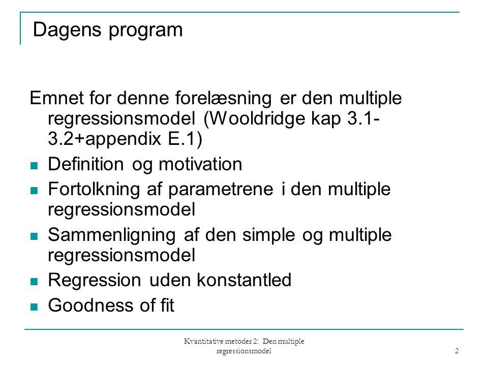 Kvantitative metoder 2: Den multiple regressionsmodel 2 Dagens program Emnet for denne forelæsning er den multiple regressionsmodel (Wooldridge kap 3.1- 3.2+appendix E.1) Definition og motivation Fortolkning af parametrene i den multiple regressionsmodel Sammenligning af den simple og multiple regressionsmodel Regression uden konstantled Goodness of fit