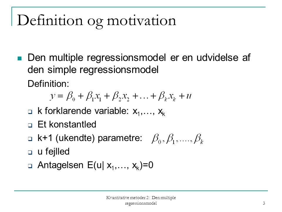 Kvantitative metoder 2: Den multiple regressionsmodel 3 Definition og motivation Den multiple regressionsmodel er en udvidelse af den simple regressionsmodel Definition:  k forklarende variable: x 1,…, x k  Et konstantled  k+1 (ukendte) parametre:  u fejlled  Antagelsen E(u| x 1,…, x k )=0