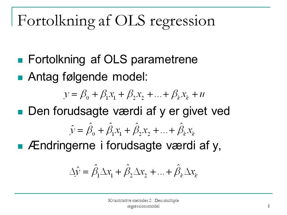 Kvantitative metoder 2: Den multiple regressionsmodel 8 Fortolkning af OLS regression Fortolkning af OLS parametrene Antag følgende model: Den forudsagte værdi af y er givet ved Ændringerne i forudsagte værdi af y,