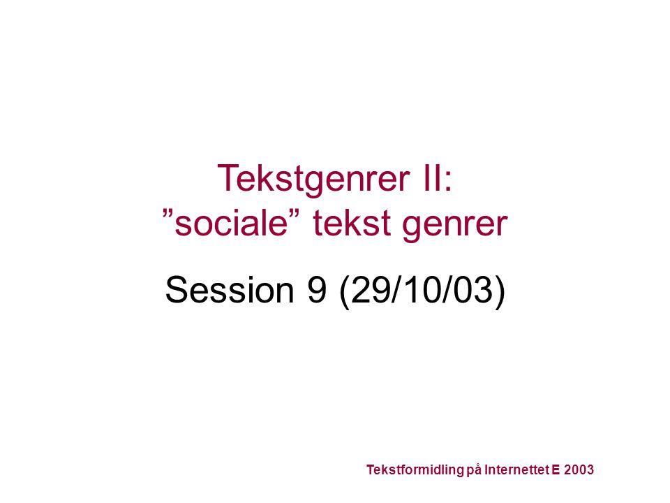 Tekstformidling på Internettet E 2003 Tekstgenrer II: sociale tekst genrer Session 9 (29/10/03)
