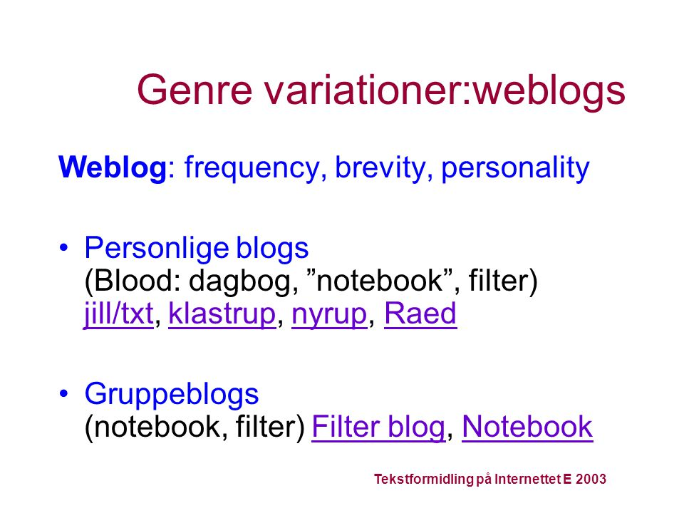 Genre variationer:weblogs Weblog: frequency, brevity, personality Personlige blogs (Blood: dagbog, notebook , filter) jill/txt, klastrup, nyrup, Raed jill/txtklastrupnyrupRaed Gruppeblogs (notebook, filter) Filter blog, NotebookFilter blogNotebook