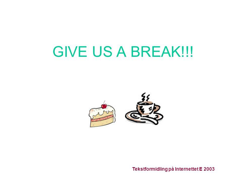 Tekstformidling på Internettet E 2003 GIVE US A BREAK!!!