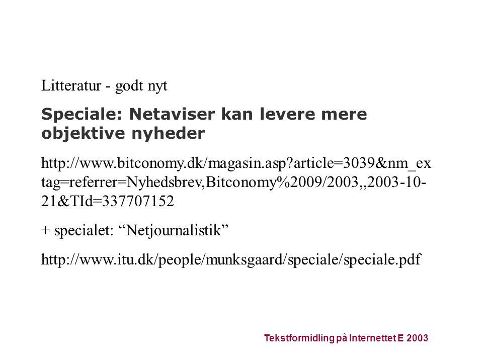 Tekstformidling på Internettet E 2003 Litteratur - godt nyt Speciale: Netaviser kan levere mere objektive nyheder http://www.bitconomy.dk/magasin.asp article=3039&nm_ex tag=referrer=Nyhedsbrev,Bitconomy%2009/2003,,2003-10- 21&TId=337707152 + specialet: Netjournalistik http://www.itu.dk/people/munksgaard/speciale/speciale.pdf