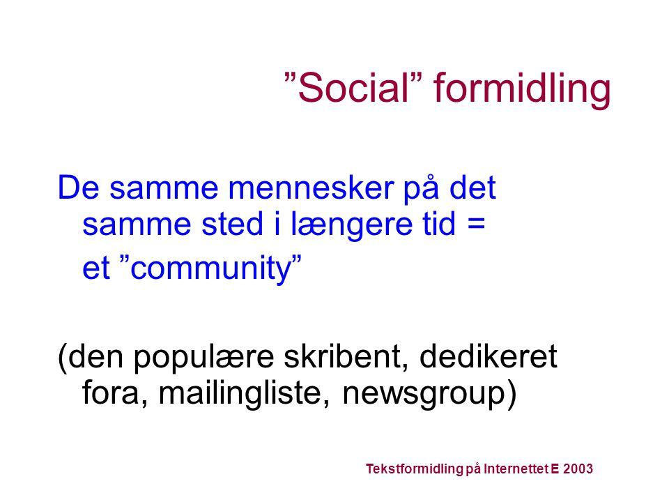 Tekstformidling på Internettet E 2003 Social formidling De samme mennesker på det samme sted i længere tid = et community (den populære skribent, dedikeret fora, mailingliste, newsgroup)