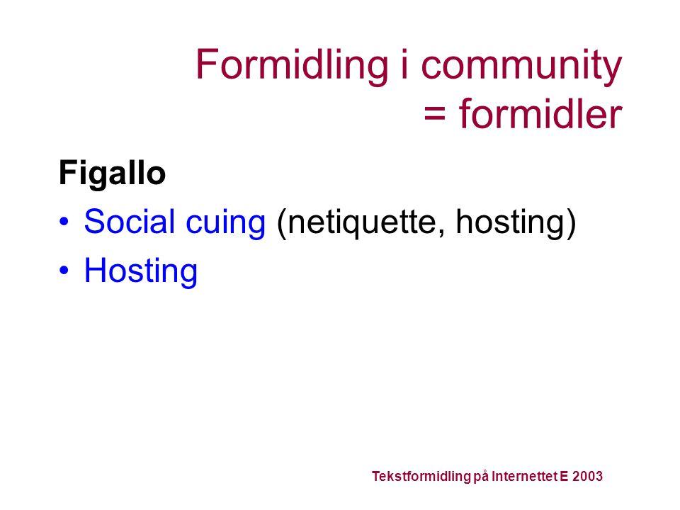 Tekstformidling på Internettet E 2003 Formidling i community = formidler Figallo Social cuing (netiquette, hosting) Hosting