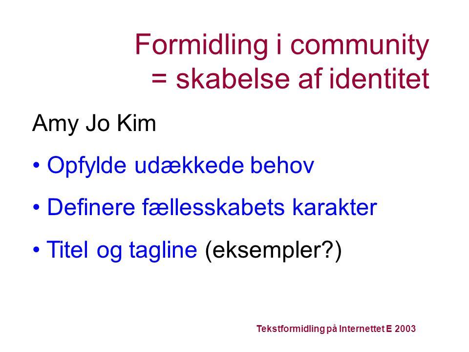 Tekstformidling på Internettet E 2003 Formidling i community = skabelse af identitet Amy Jo Kim Opfylde udækkede behov Definere fællesskabets karakter Titel og tagline (eksempler )