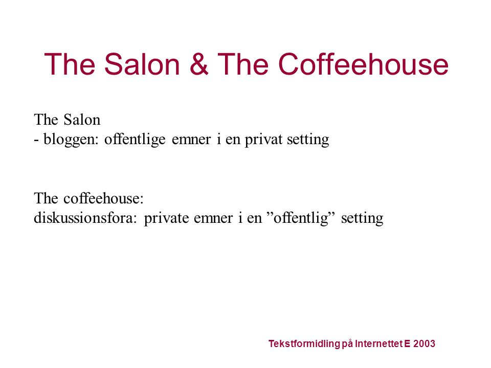 Tekstformidling på Internettet E 2003 The Salon & The Coffeehouse The Salon - bloggen: offentlige emner i en privat setting The coffeehouse: diskussionsfora: private emner i en offentlig setting