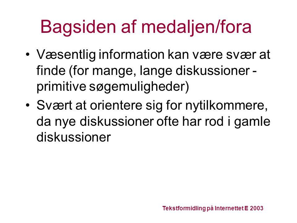 Tekstformidling på Internettet E 2003 Bagsiden af medaljen/fora Væsentlig information kan være svær at finde (for mange, lange diskussioner - primitive søgemuligheder) Svært at orientere sig for nytilkommere, da nye diskussioner ofte har rod i gamle diskussioner