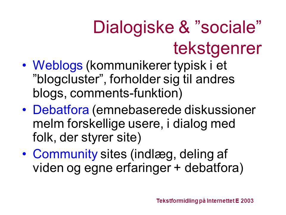 Tekstformidling på Internettet E 2003 Dialogiske & sociale tekstgenrer Weblogs (kommunikerer typisk i et blogcluster , forholder sig til andres blogs, comments-funktion) Debatfora (emnebaserede diskussioner melm forskellige usere, i dialog med folk, der styrer site) Community sites (indlæg, deling af viden og egne erfaringer + debatfora)