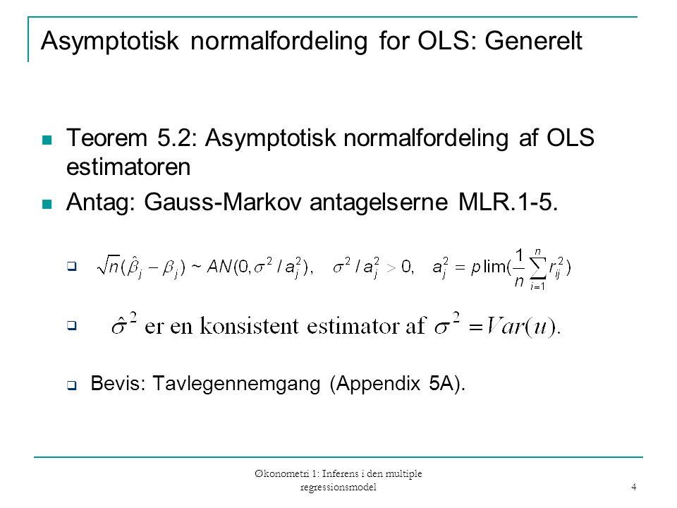Økonometri 1: Inferens i den multiple regressionsmodel 4 Asymptotisk normalfordeling for OLS: Generelt Teorem 5.2: Asymptotisk normalfordeling af OLS estimatoren Antag: Gauss-Markov antagelserne MLR.1-5.