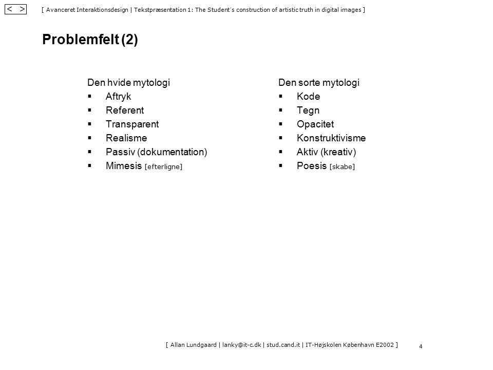 [ Avanceret Interaktionsdesign | Tekstpræsentation 1: The Student´s construction of artistic truth in digital images ] < > [ Allan Lundgaard | lanky@it-c.dk | stud.cand.it | IT-Højskolen København E2002 ] 4 Problemfelt (2) Den hvide mytologi  Aftryk  Referent  Transparent  Realisme  Passiv (dokumentation)  Mimesis [efterligne] Den sorte mytologi  Kode  Tegn  Opacitet  Konstruktivisme  Aktiv (kreativ)  Poesis [skabe]