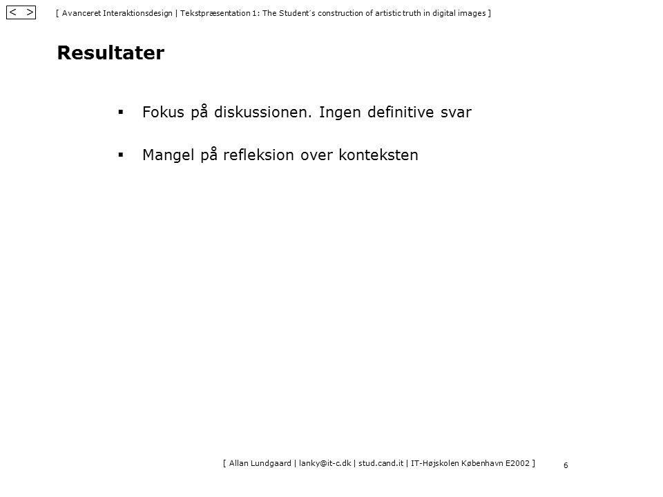 [ Avanceret Interaktionsdesign   Tekstpræsentation 1: The Student´s construction of artistic truth in digital images ] < > [ Allan Lundgaard   lanky@it-c.dk   stud.cand.it   IT-Højskolen København E2002 ] 6 Resultater  Fokus på diskussionen.