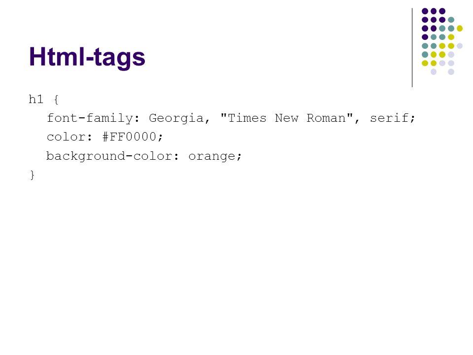 Html-tags h1 { font-family: Georgia, Times New Roman , serif; color: #FF0000; background-color: orange; }