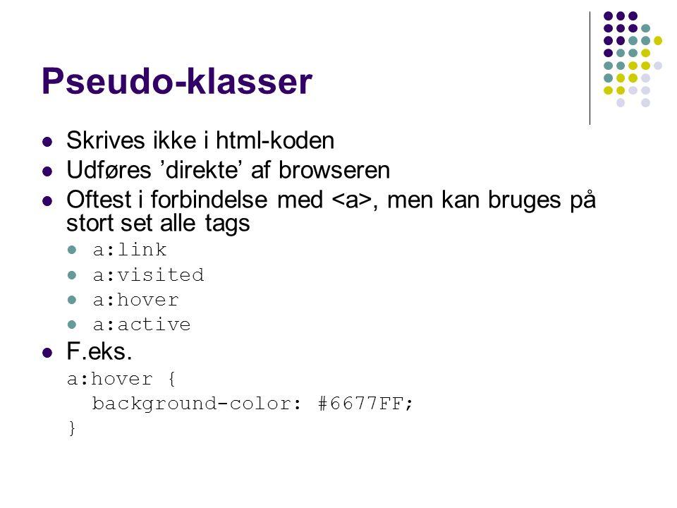 Pseudo-klasser Skrives ikke i html-koden Udføres 'direkte' af browseren Oftest i forbindelse med, men kan bruges på stort set alle tags a:link a:visited a:hover a:active F.eks.
