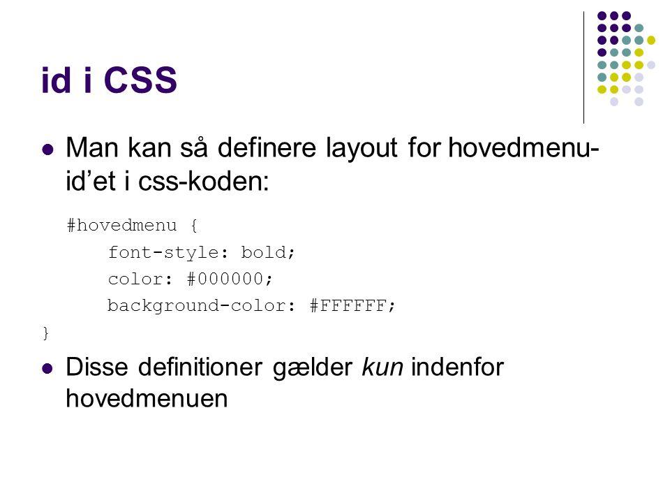 id i CSS Man kan så definere layout for hovedmenu- id'et i css-koden: #hovedmenu { font-style: bold; color: #000000; background-color: #FFFFFF; } Disse definitioner gælder kun indenfor hovedmenuen