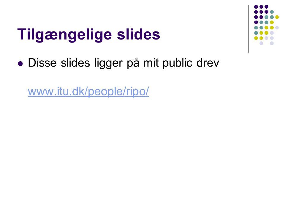 Tilgængelige slides Disse slides ligger på mit public drev www.itu.dk/people/ripo/ www.itu.dk/people/ripo/
