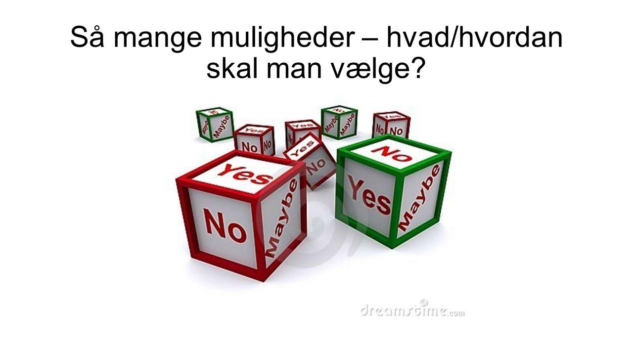 Så mange muligheder – hvad/hvordan skal man vælge?