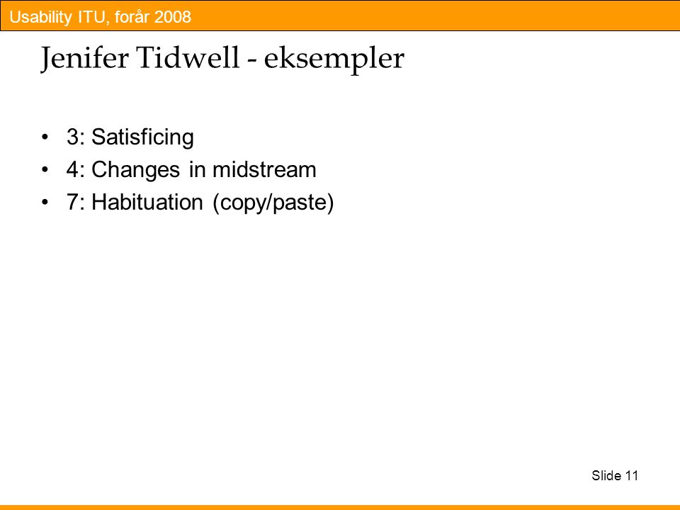 Usability ITU, forår 2008 Slide 11 Jenifer Tidwell - eksempler 3: Satisficing 4: Changes in midstream 7: Habituation (copy/paste)