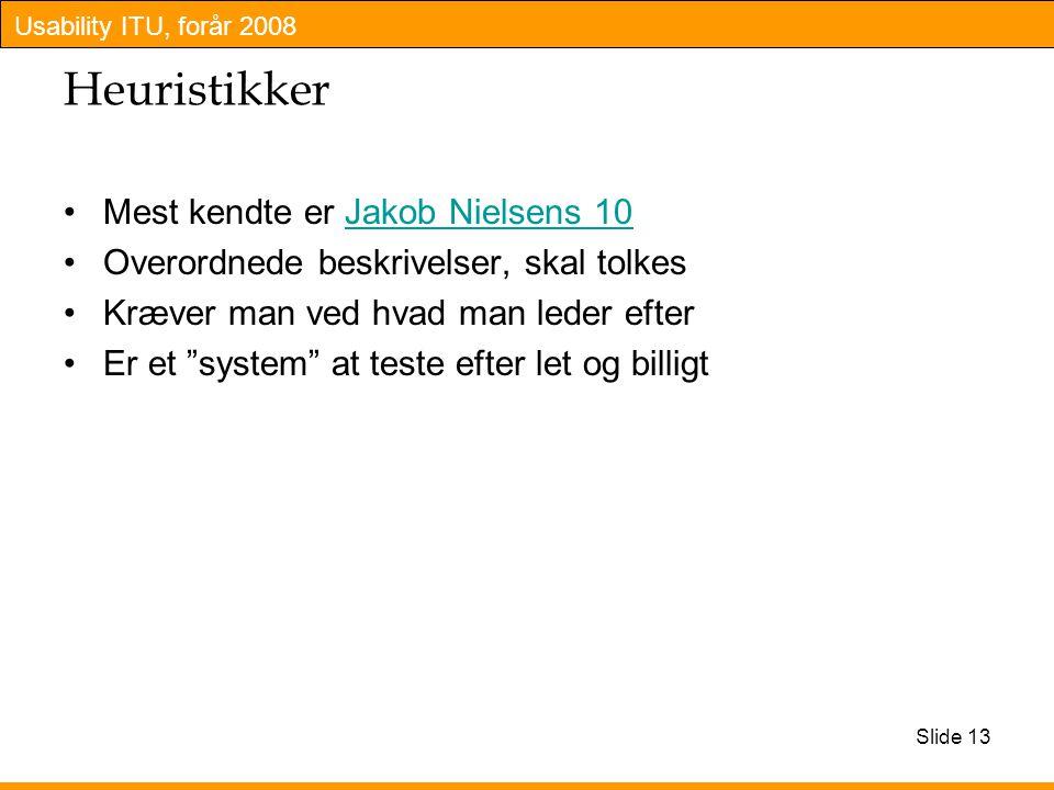 Usability ITU, forår 2008 Slide 13 Heuristikker Mest kendte er Jakob Nielsens 10Jakob Nielsens 10 Overordnede beskrivelser, skal tolkes Kræver man ved hvad man leder efter Er et system at teste efter let og billigt