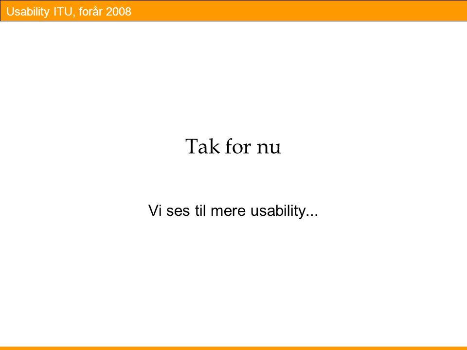 Usability ITU, forår 2008 Tak for nu Vi ses til mere usability...