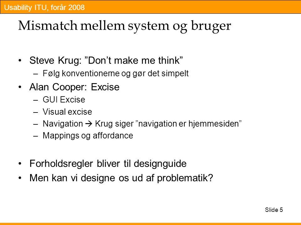 Usability ITU, forår 2008 Slide 5 Mismatch mellem system og bruger Steve Krug: Don't make me think –Følg konventionerne og gør det simpelt Alan Cooper: Excise –GUI Excise –Visual excise –Navigation  Krug siger navigation er hjemmesiden –Mappings og affordance Forholdsregler bliver til designguide Men kan vi designe os ud af problematik
