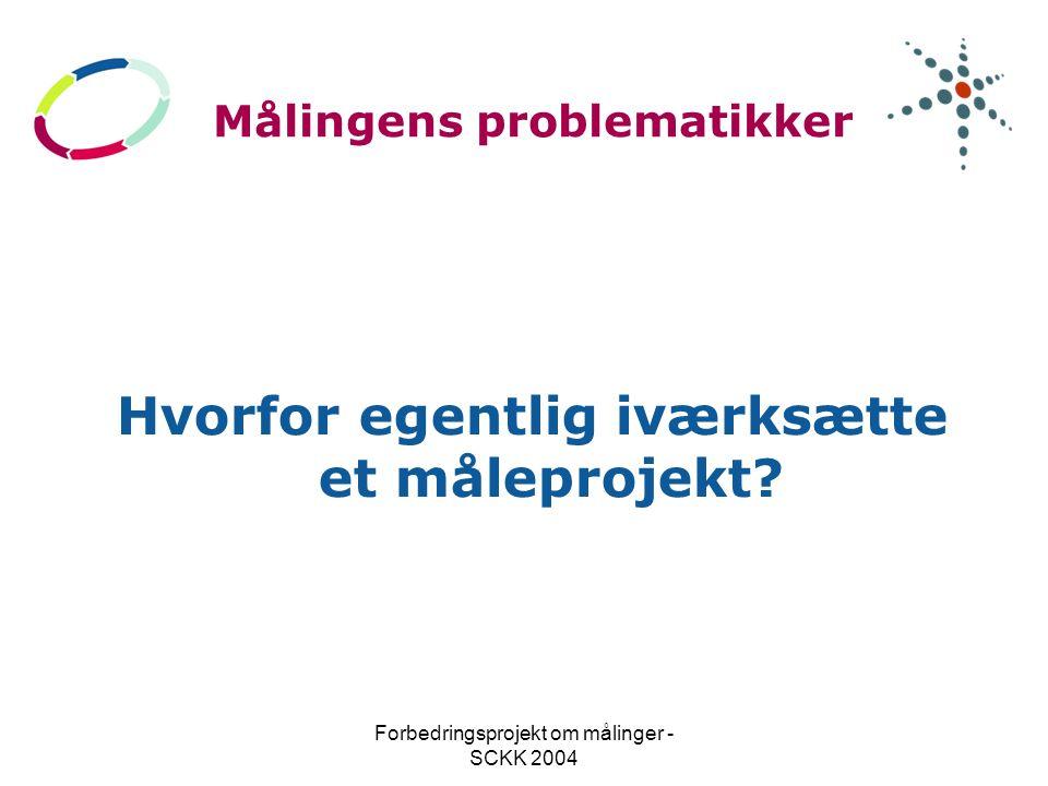 Forbedringsprojekt om målinger - SCKK 2004 Målingens problematikker Hvorfor egentlig iværksætte et måleprojekt