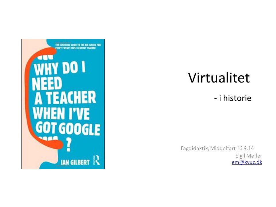 Virtualitet - i historie Fagdidaktik, Middelfart 16.9.14 Eigil Møller em@kvuc.dk em@kvuc.dk