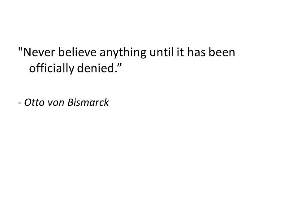 Never believe anything until it has been officially denied. - Otto von Bismarck