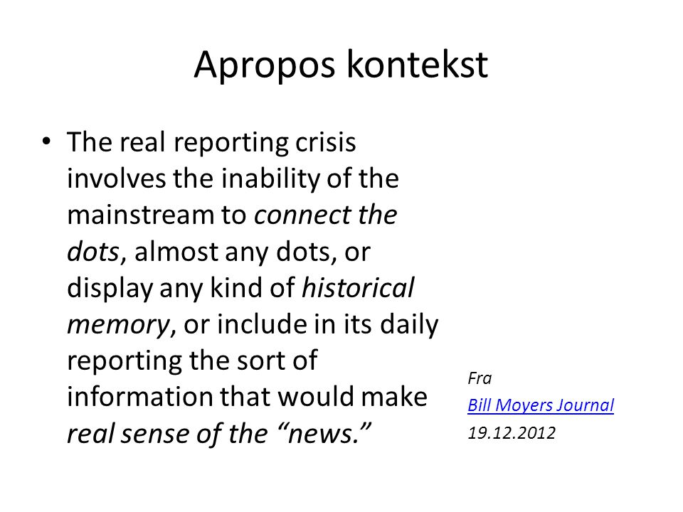 Apropos kontekst The real reporting crisis involves the inability of the mainstream to connect the dots, almost any dots, or display any kind of historical memory, or include in its daily reporting the sort of information that would make real sense of the news. Fra Bill Moyers Journal 19.12.2012