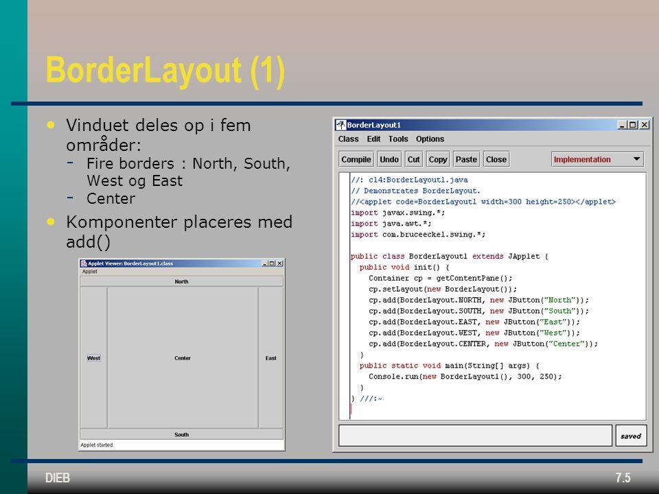 DIEB7.5 BorderLayout (1) Vinduet deles op i fem områder:  Fire borders : North, South, West og East  Center Komponenter placeres med add()