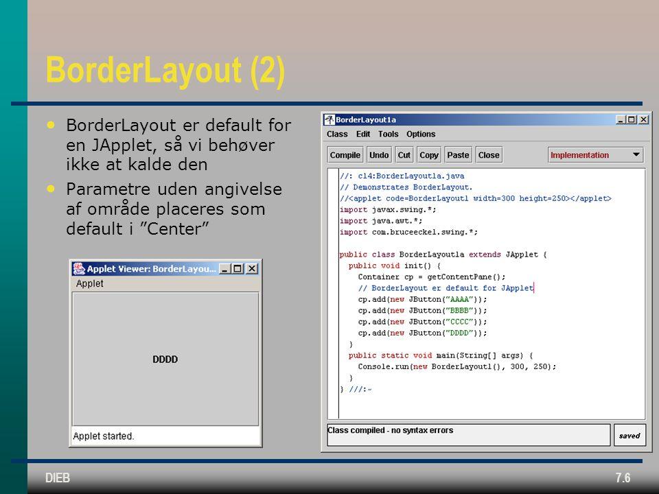 DIEB7.6 BorderLayout (2) BorderLayout er default for en JApplet, så vi behøver ikke at kalde den Parametre uden angivelse af område placeres som default i Center