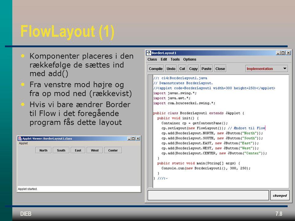 DIEB7.8 FlowLayout (1) Komponenter placeres i den rækkefølge de sættes ind med add() Fra venstre mod højre og fra op mod ned (rækkevist) Hvis vi bare ændrer Border til Flow i det foregående program fås dette layout
