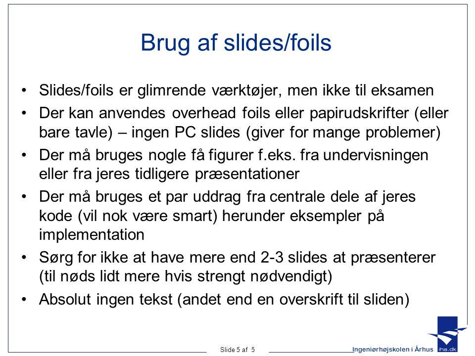 Ingeniørhøjskolen i Århus Slide 5 af 5 Brug af slides/foils Slides/foils er glimrende værktøjer, men ikke til eksamen Der kan anvendes overhead foils eller papirudskrifter (eller bare tavle) – ingen PC slides (giver for mange problemer) Der må bruges nogle få figurer f.eks.