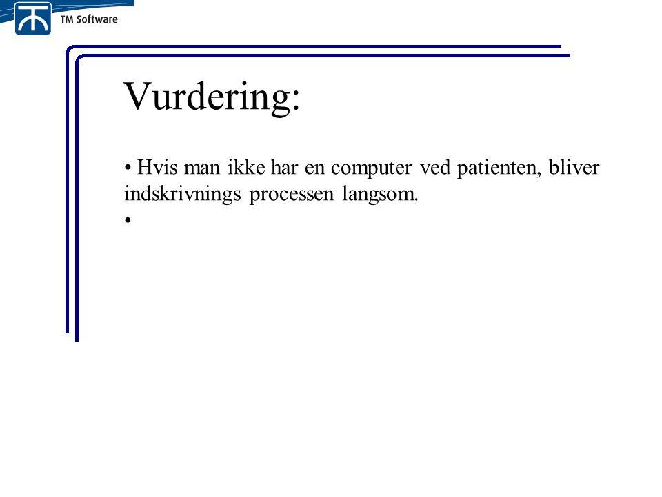 Vurdering: Hvis man ikke har en computer ved patienten, bliver indskrivnings processen langsom.