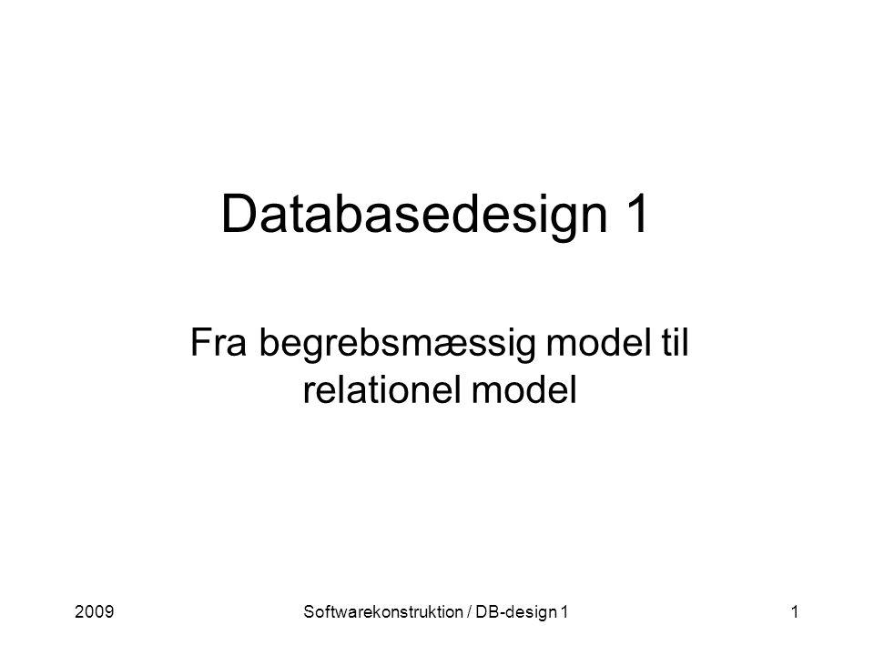 2009Softwarekonstruktion / DB-design 11 Databasedesign 1 Fra begrebsmæssig model til relationel model