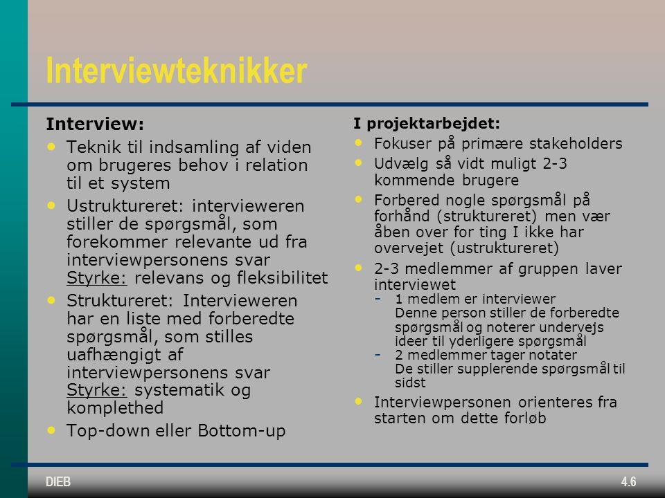 DIEB4.6 Interviewteknikker Interview: Teknik til indsamling af viden om brugeres behov i relation til et system Ustruktureret: intervieweren stiller de spørgsmål, som forekommer relevante ud fra interviewpersonens svar Styrke: relevans og fleksibilitet Struktureret: Intervieweren har en liste med forberedte spørgsmål, som stilles uafhængigt af interviewpersonens svar Styrke: systematik og komplethed Top-down eller Bottom-up I projektarbejdet: Fokuser på primære stakeholders Udvælg så vidt muligt 2-3 kommende brugere Forbered nogle spørgsmål på forhånd (struktureret) men vær åben over for ting I ikke har overvejet (ustruktureret) 2-3 medlemmer af gruppen laver interviewet  1 medlem er interviewer Denne person stiller de forberedte spørgsmål og noterer undervejs ideer til yderligere spørgsmål  2 medlemmer tager notater De stiller supplerende spørgsmål til sidst Interviewpersonen orienteres fra starten om dette forløb