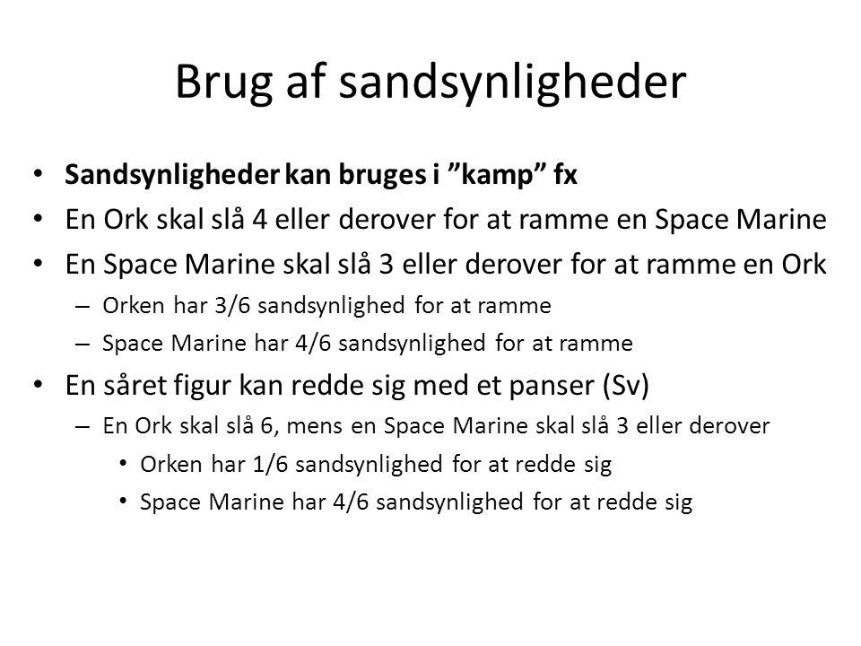 Brug af sandsynligheder Sandsynligheder kan bruges i kamp fx En Ork skal slå 4 eller derover for at ramme en Space Marine En Space Marine skal slå 3 eller derover for at ramme en Ork – Orken har 3/6 sandsynlighed for at ramme – Space Marine har 4/6 sandsynlighed for at ramme En såret figur kan redde sig med et panser (Sv) – En Ork skal slå 6, mens en Space Marine skal slå 3 eller derover Orken har 1/6 sandsynlighed for at redde sig Space Marine har 4/6 sandsynlighed for at redde sig