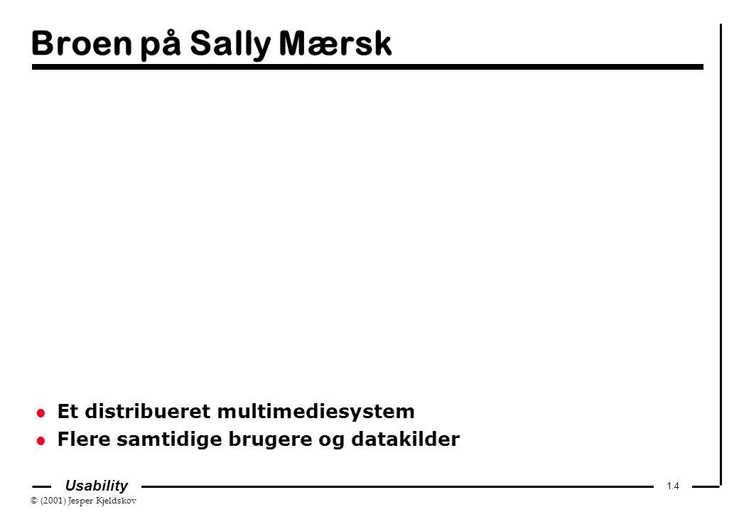 © (2001) Jesper Kjeldskov 1.4 Usability Broen på Sally Mærsk l Et distribueret multimediesystem l Flere samtidige brugere og datakilder
