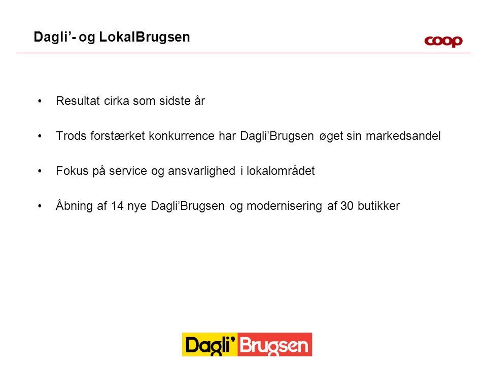 Dagli'- og LokalBrugsen Resultat cirka som sidste år Trods forstærket konkurrence har Dagli'Brugsen øget sin markedsandel Fokus på service og ansvarlighed i lokalområdet Åbning af 14 nye Dagli'Brugsen og modernisering af 30 butikker