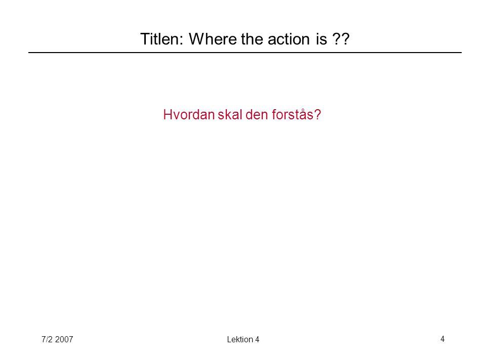 7/2 2007Lektion 44 Titlen: Where the action is Hvordan skal den forstås