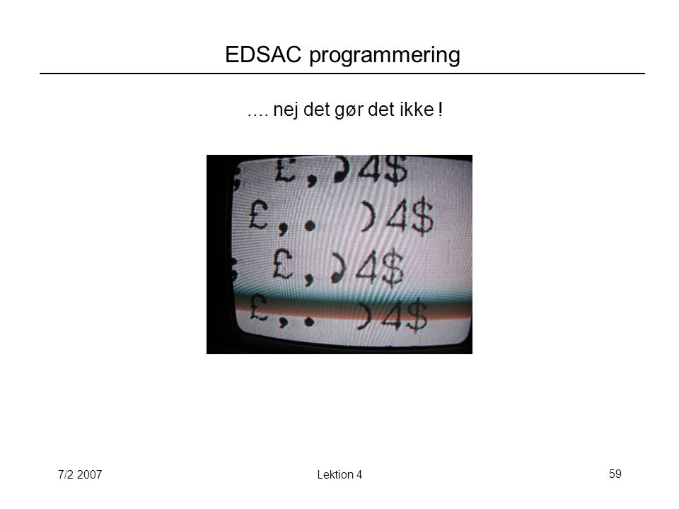 7/2 2007Lektion 459 EDSAC programmering.... nej det gør det ikke !