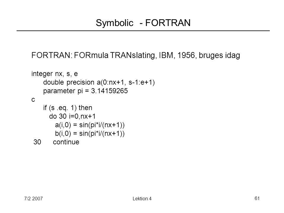 7/2 2007Lektion 461 Symbolic - FORTRAN FORTRAN: FORmula TRANslating, IBM, 1956, bruges idag integer nx, s, e double precision a(0:nx+1, s-1:e+1) parameter pi = 3.14159265 c if (s.eq.