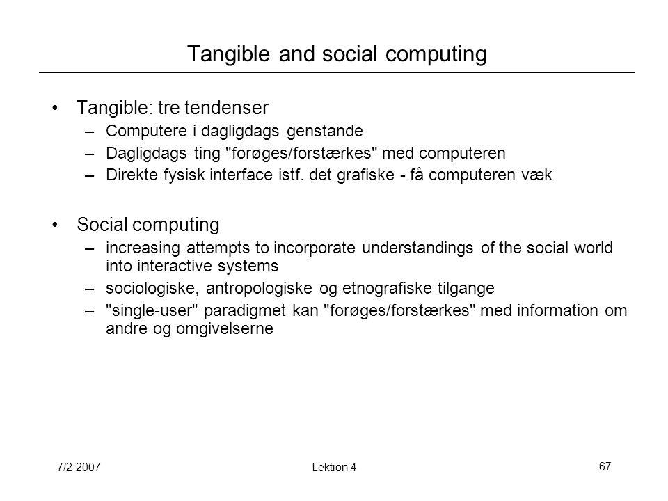 7/2 2007Lektion 467 Tangible and social computing Tangible: tre tendenser –Computere i dagligdags genstande –Dagligdags ting forøges/forstærkes med computeren –Direkte fysisk interface istf.