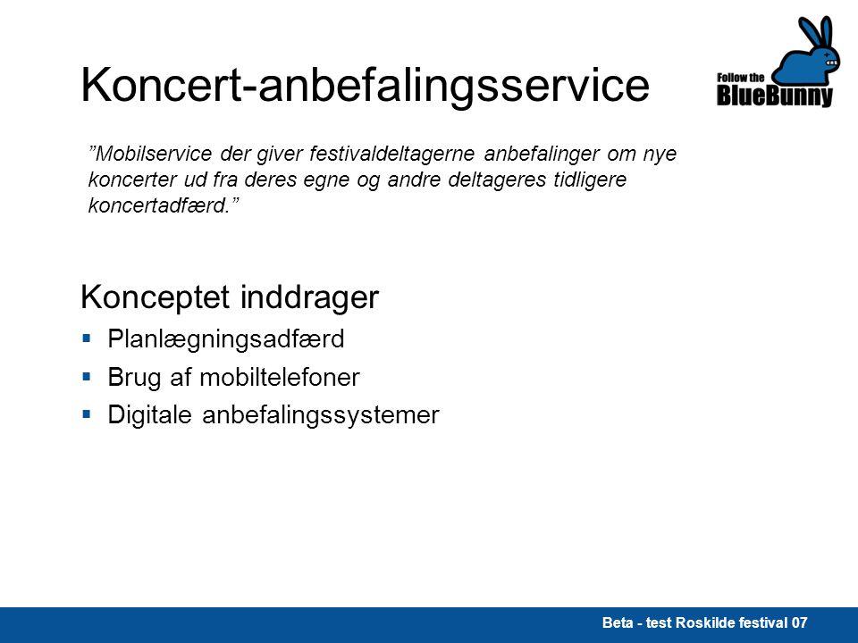 Beta - test Roskilde festival 07 Koncert-anbefalingsservice Mobilservice der giver festivaldeltagerne anbefalinger om nye koncerter ud fra deres egne og andre deltageres tidligere koncertadfærd. Konceptet inddrager  Planlægningsadfærd  Brug af mobiltelefoner  Digitale anbefalingssystemer