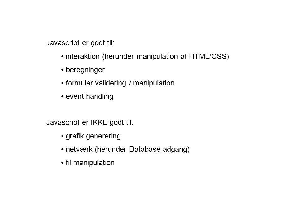 Javascript er godt til: interaktion (herunder manipulation af HTML/CSS) beregninger formular validering / manipulation event handling Javascript er IKKE godt til: grafik generering netværk (herunder Database adgang) fil manipulation