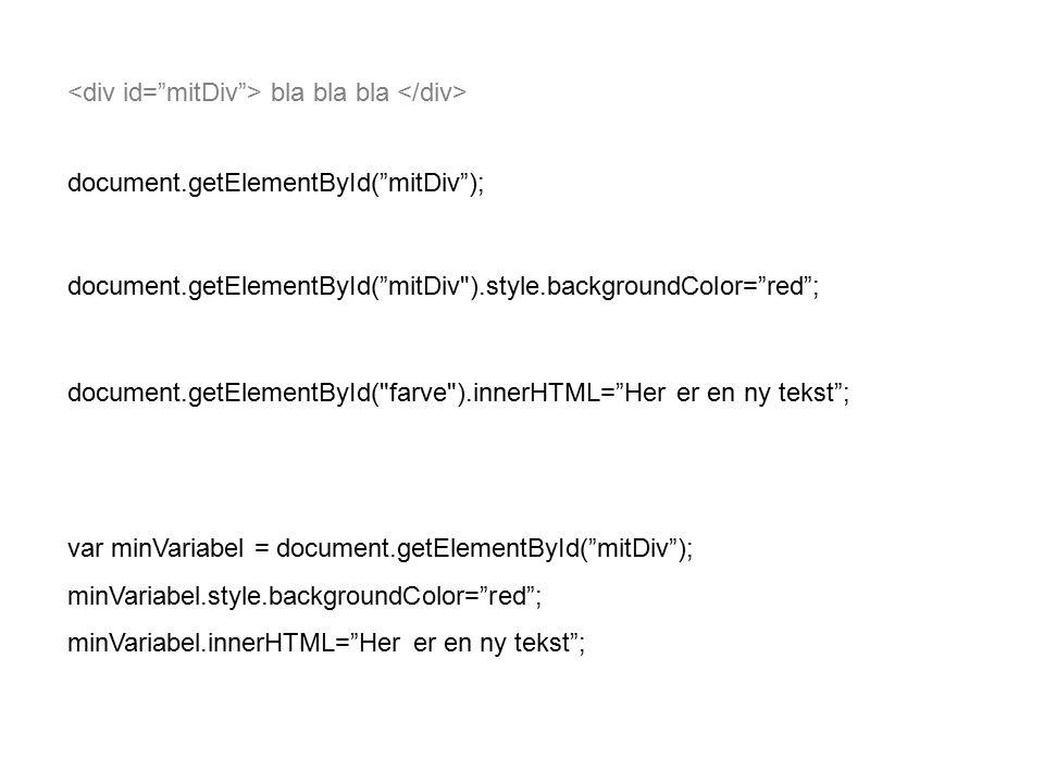bla bla bla document.getElementById( mitDiv ); document.getElementById( mitDiv ).style.backgroundColor= red ; document.getElementById( farve ).innerHTML= Her er en ny tekst ; var minVariabel = document.getElementById( mitDiv ); minVariabel.style.backgroundColor= red ; minVariabel.innerHTML= Her er en ny tekst ;