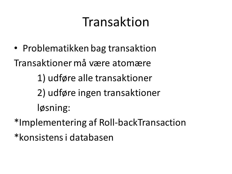 Transaktion Problematikken bag transaktion Transaktioner må være atomære 1) udføre alle transaktioner 2) udføre ingen transaktioner løsning: *Implementering af Roll-backTransaction *konsistens i databasen