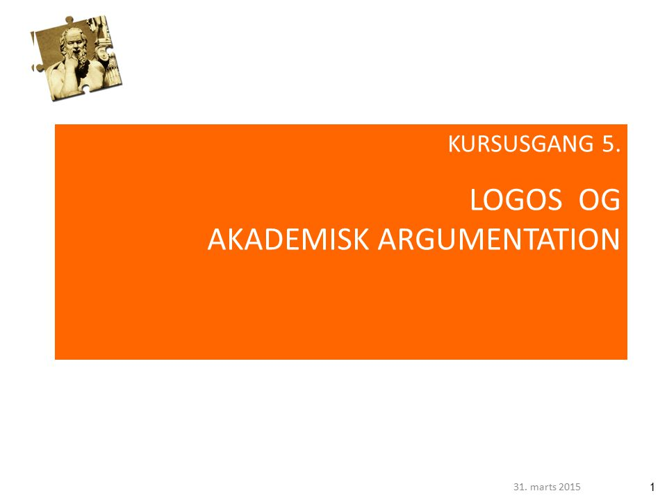 131. marts 2015 KURSUSGANG 5. LOGOS OG AKADEMISK ARGUMENTATION