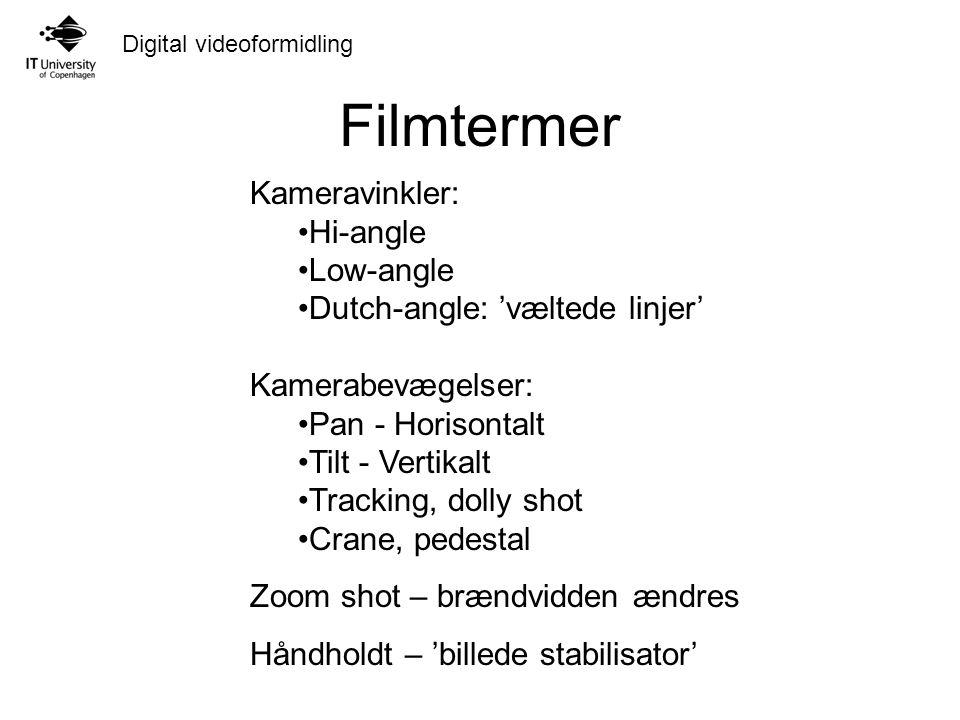 Digital videoformidling Filmtermer Kameravinkler: Hi-angle Low-angle Dutch-angle: 'væltede linjer' Kamerabevægelser: Pan - Horisontalt Tilt - Vertikalt Tracking, dolly shot Crane, pedestal Zoom shot – brændvidden ændres Håndholdt – 'billede stabilisator'
